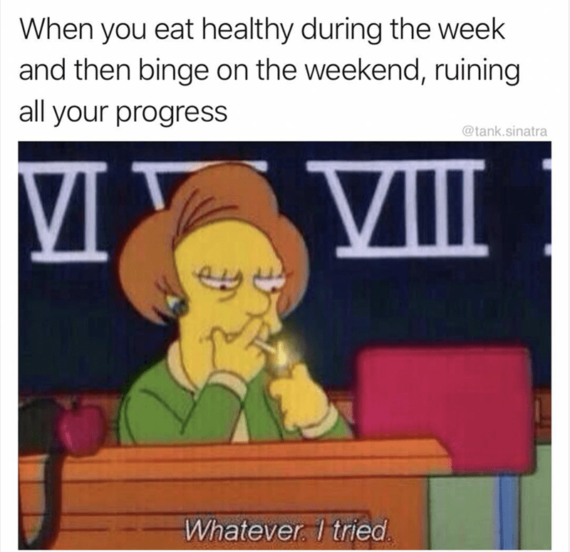 Cartoon - When you eat healthy during the week and then binge on the weekend, ruining all your progress @tank.sinatra VI VII Whatever. 1 tried