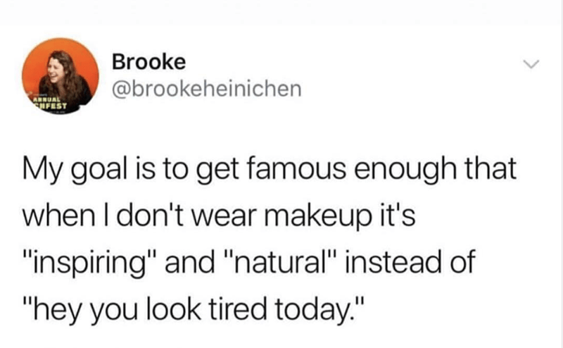 """Text - Brooke @brookeheinichen ARNUAL SHFEST My goal is to get famous enough that when I don't wear makeup it's """"inspiring"""" and """"natural"""" instead of """"hey you look tired today."""""""