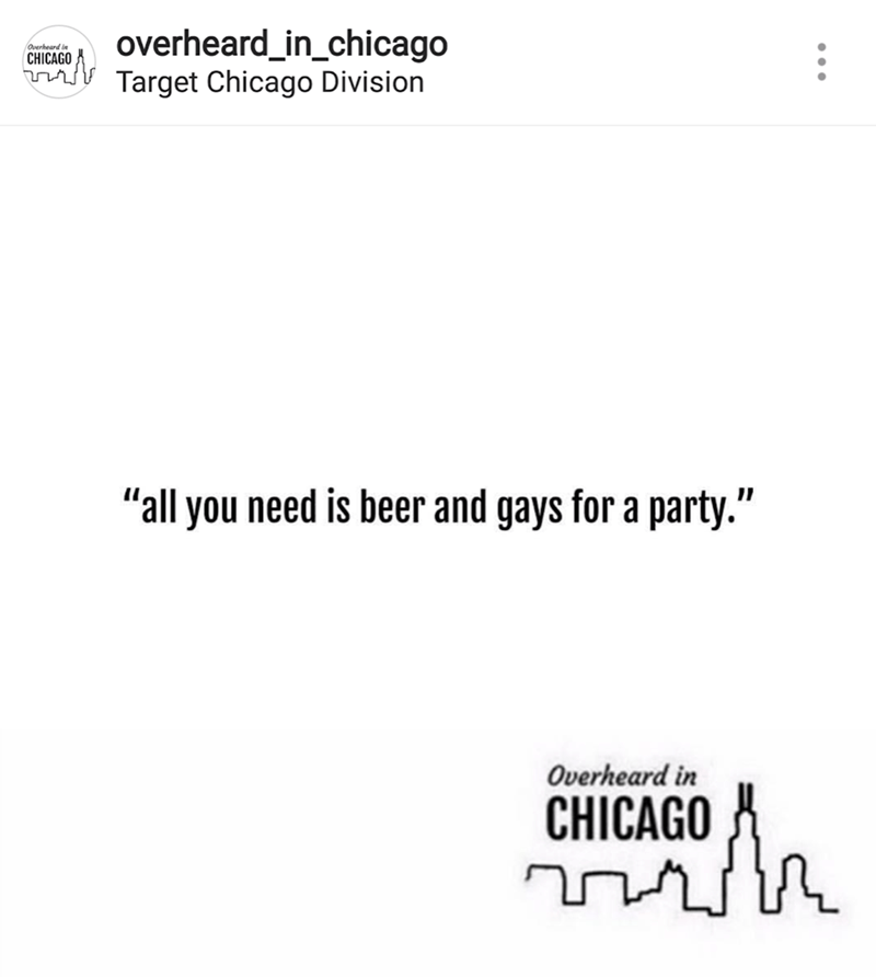 "Text - overheard_in_chicago 1 Overheard in CHICAGO tTarget Chicago Division ""all you need is beer and gays for a party."" Overheard in CHICAGO"