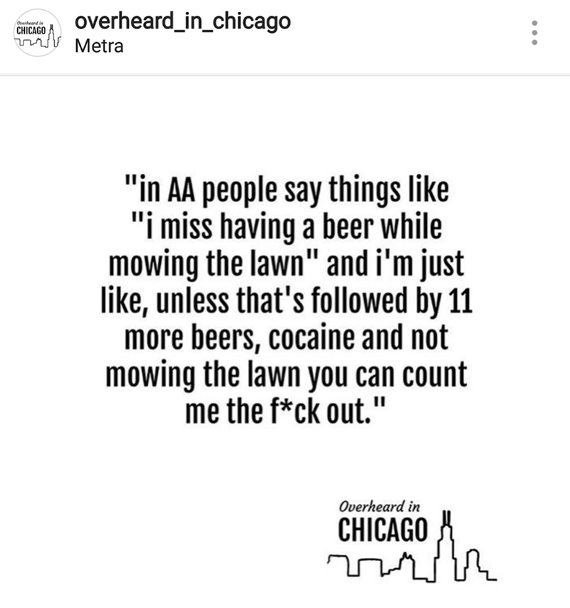 "Text - overheard_in_chicago Overheard in CHICAGO nsMetra ""in AA people say things like ""i miss having a beer while mowing the lawn"" and i'm just like, unless that's followed by 11 more beers, cocaine and not mowing the lawn you can count the f*ck out."" Overheard in CHICAGO"