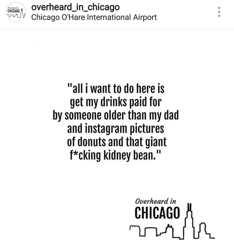 "Text - overheard_in_chicago Chicago O'Hare International Airport Overheard in CHICAGO nrj ""all i want to do here is get my drinks paid for by someone older than my dad and instagram pictures of donuts and that giant f*cking kidney bean."" Overheard in CHICAGO"