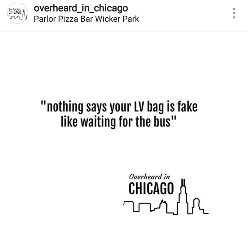 "Text - overheard_in_chicago Overheard in CHICAGO Parlor Pizza Bar Wicker Park ""nothing says your LV bag is fake like waiting for the bus"" Overheard in CHICAGO"