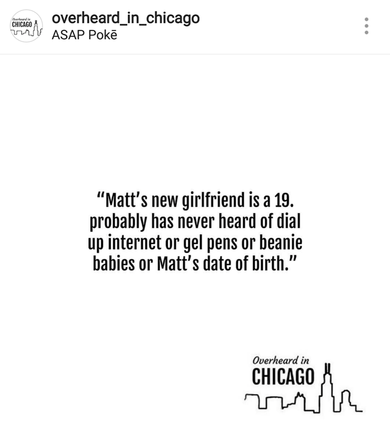 "Text - overheard_in_chicago Overheard in CHICAGO ASAP Pokē ""Matt's new girlfriend is a 19. probably has never heard of dial up internet or gel pens or beanie babies or Matt's date of birth."" Overheard in CHICAGO"