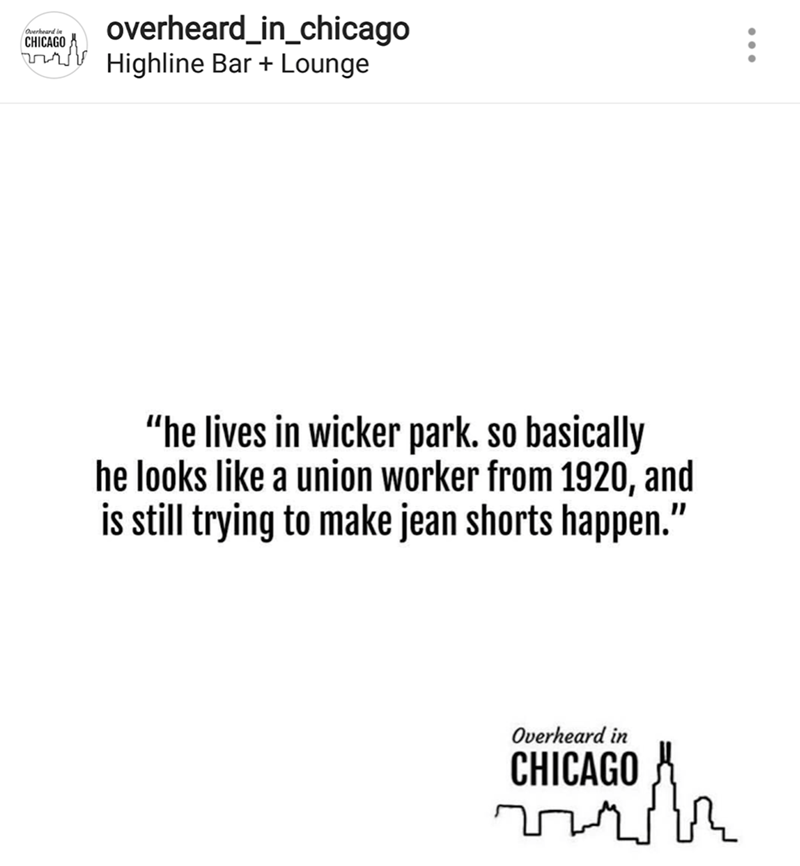 "Text - overheard_in_chicago T Highline Bar + Lounge Overheard in CHICAGO ""he lives in wicker park. so basically he looks like a union worker from 1920, and is still trying to make jean shorts happen."" Overheard in CHICAGO"