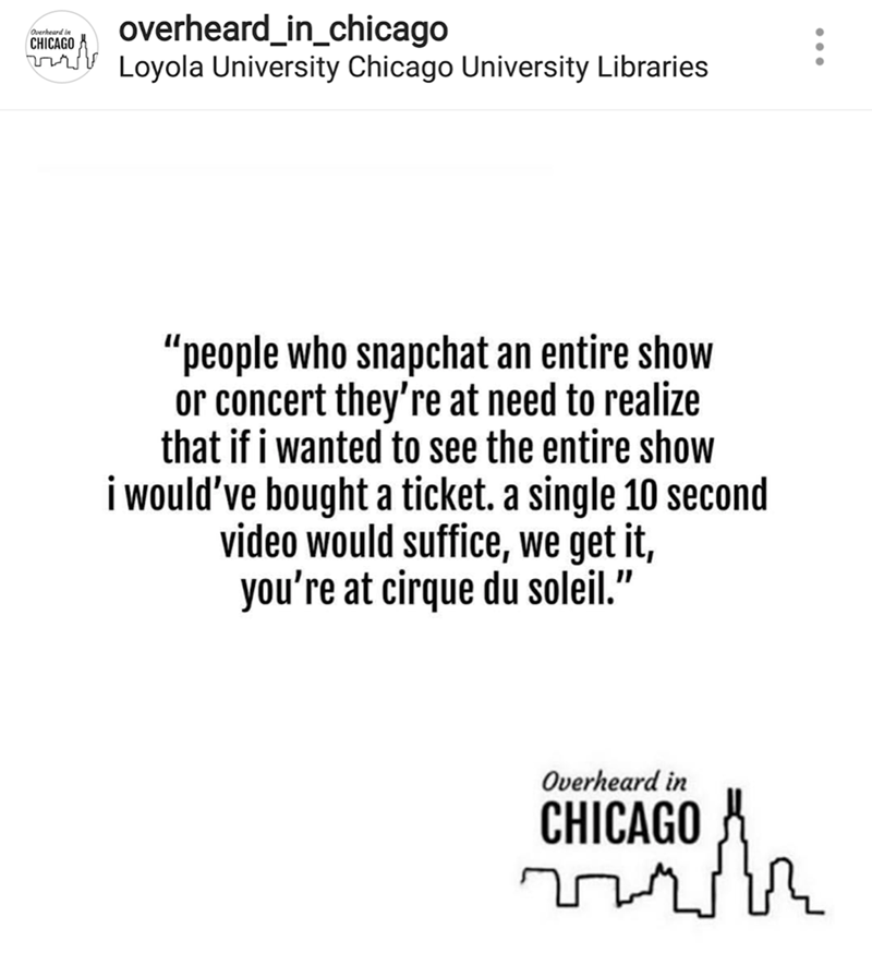 "Text - overheard_in_chicago Loyola University Chicago University Libraries Overheard in CHICAGO ""people who snapchat an entire show or concert they're at need to realize that if i wanted to see the entire show i would've bought a ticket. a single 10 second video would suffice, we get it, you're at cirque du soleil."" Overheard in CHICAGO"