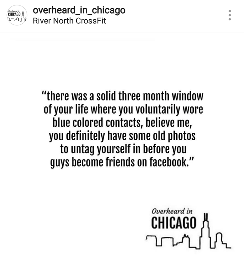 "Text - overheard_in_chicago Overheard in CHICAGO River North CrossFit ""there was a solid three month window of your life where you voluntarily wore blue colored contacts, believe me, you definitely have some old photos to untag yourself in before you guys become friends on facebook."" Overheard in CHICAGO"