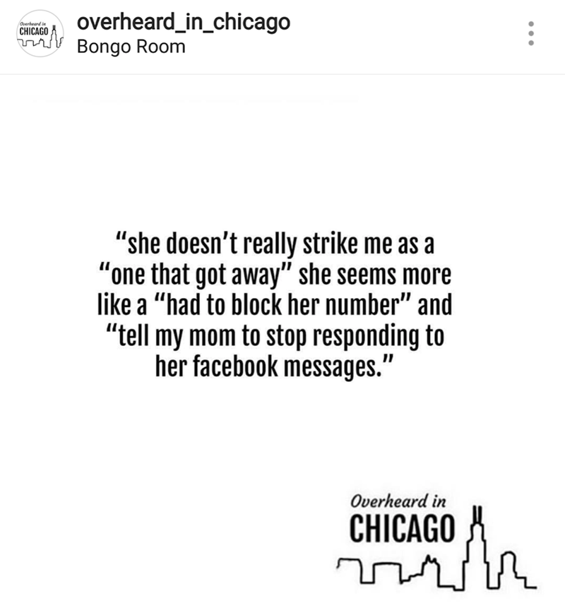 "Text - overheard_in_chicago Bongo Room Overheard in CHICAGO ""she doesn't really strike me as a ""one that got away"" she seems more like a ""had to block her number"" and ""tell my mom to stop responding to her facebook messages."" Overheard in CHICAGO"