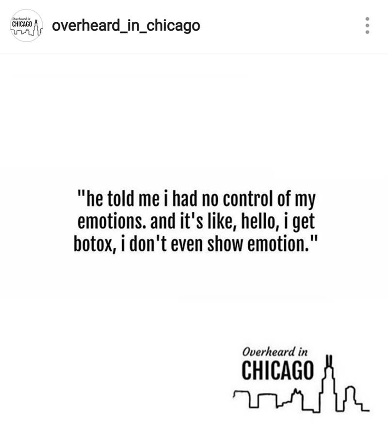 "Text - Overheard in overheard_in_chicago CHICAGO ""he told me i had no control of my emotions. and it's like, hello, i get botox, i don't even show emotion."" Overheard in CHICAGO"
