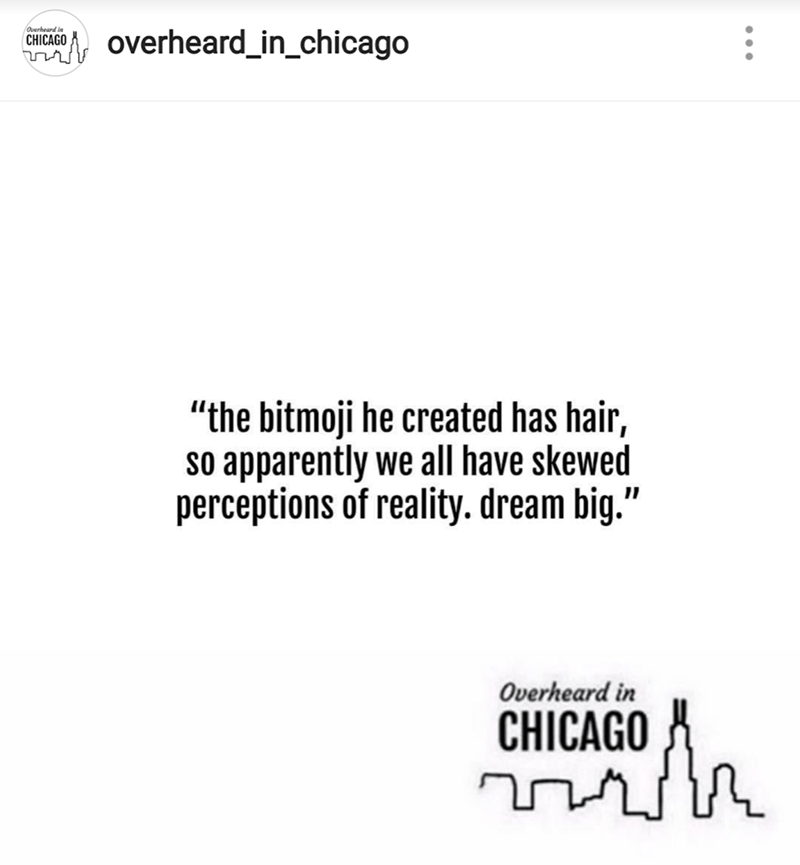 "Text - Overheard in overheard_in_chicago CHICAGO ""the bitmoji he created has hair, So apparently we all have skewed perceptions of reality. dream big."" Overheard in CHICAGO"