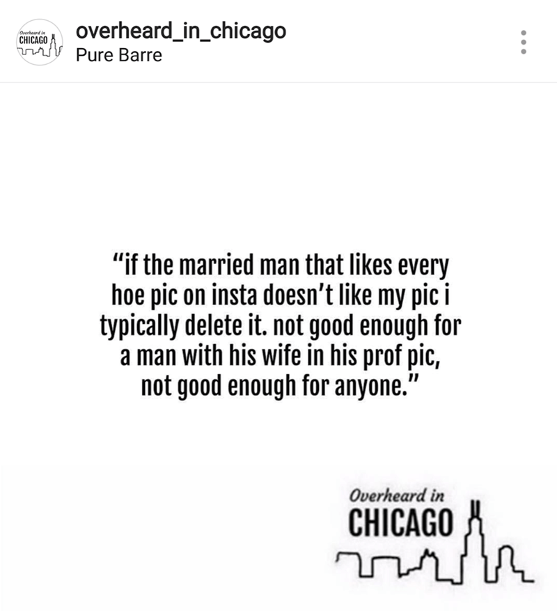 "Text - overheard_in_chicago Operheard in CHICAGO Pure Barre ""if the married man that likes every hoe pic on insta doesn't like my pic i typically delete it. not good enough for a man with his wife in his prof pic, not good enough for anyone."" Overheard in CHICAGO"