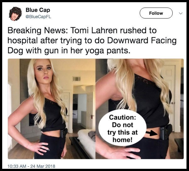 Hair - Blue Cap @BlueCapFL Follow Breaking News: Tomi Lahren rushed to hospital after trying to do Downward Facing Dog with gun in her yoga pants. Caution: Do not try this at home! 10:33 AM 24 Mar 2018