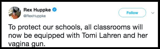 Text - Rex Huppke Follow @RexHuppke To protect our schools, all classrooms will now be equipped with Tomi Lahren and her vagina gun.