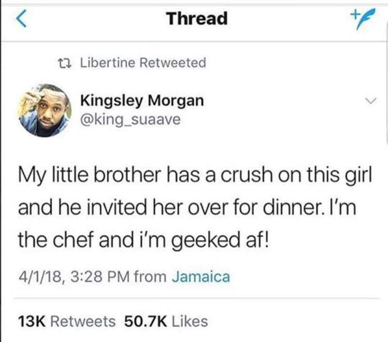 Text - Thread t Libertine Retweeted Kingsley Morgan @king_suaave My little brother has a crush on this girl and he invited her over for dinner. I'm the chef and i'm geeked af! 4/1/18, 3:28 PM from Jamaica 13K Retweets 50.7K Likes