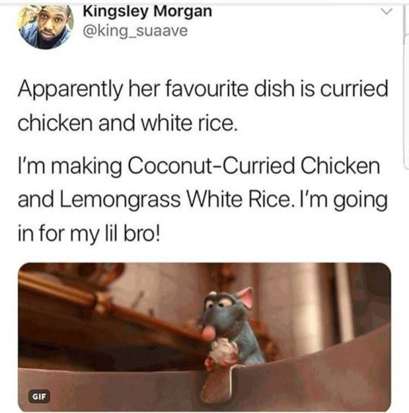 Text - Kingsley Morgan @king suaave Apparently her favourite dish is curried chicken and white rice. I'm making Coconut-Curried Chicken and Lemongrass White Rice. I'm going in for my lil bro! GIF