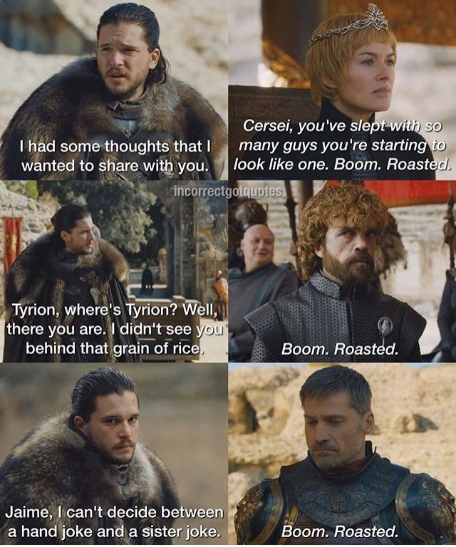 Human - Cersei, you've slept with so many guys you're starting to look like one. Boom. Roasted. I had some thoughts that I wanted to share with you. incorrectgotquotes Tyrion, where's Tyrion? Well there you are. I didn't see you behind that grain of rice. Boom. Roasted. Jaime, I can't decide between a hand joke and a sister joke. Boom. Roasted.