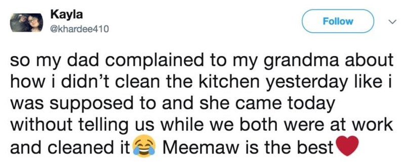 Text - Kayla Follow @khardee410 so my dad complained to my grandma about how i didn't clean the kitchen yesterday like i was supposed to and she came today without telling us while we both were at work and cleaned it Meemaw is the best'