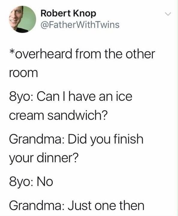 Text - Robert Knop @FatherWithTwins *overheard from the other room 8yo: Can I have an ice cream sandwich? Grandma: Did you finish your dinner? 8yo: No Grandma: Just one then >