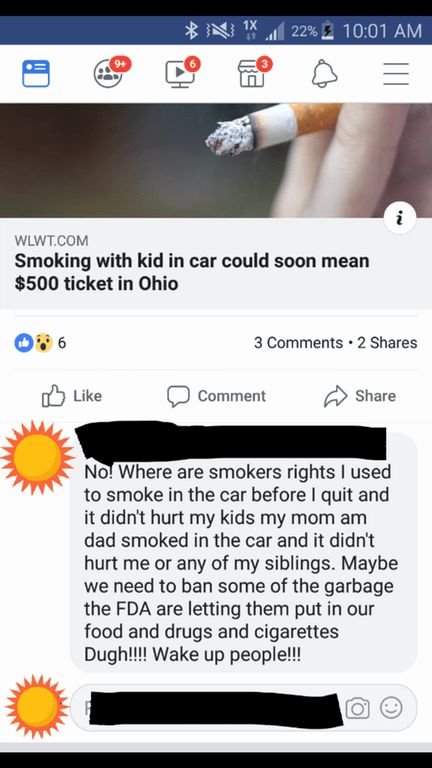 Text - BN1X 22%10:01 AM 9+ i WLWT.COM Smoking with kid in car could soon mean $500 ticket in Ohio 3 Comments 2 Shares Like Share Comment No! Where are smokers rights I used to smoke in the car before I quit and it didn't hurt my kids my mom am dad smoked in the car and it didn't hurt me or any of my siblings. Maybe we need to ban some of the garbage the FDA are letting them put in our food and drugs and cigarettes Dugh!! Wake up people!!