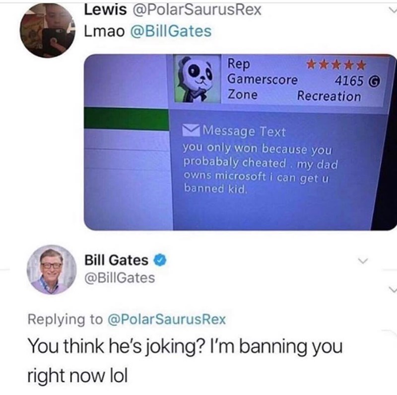 Text - Lewis @PolarSaurusRex Lmao @BillGates Rep Gamerscore 4165 G Recreation Zone Message Text you only won because you probabaly cheated my dad owns microsoft i can get u banned kid. Bill Gates @BillGates Replying to @PolarSaurusRex You think he's joking? I'm banning you right now lol