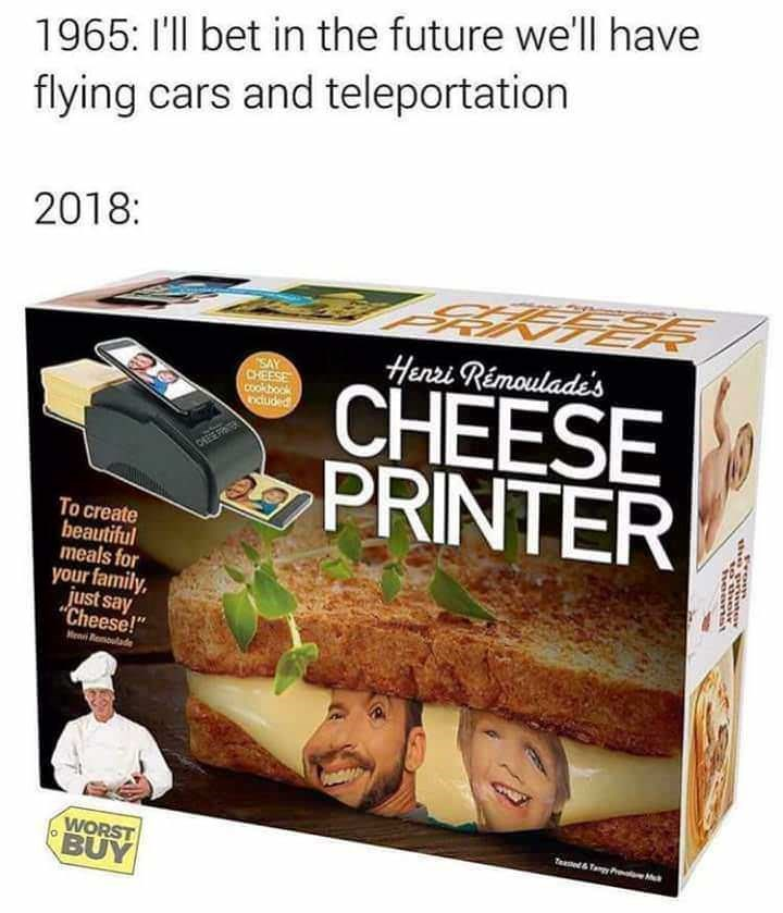 "Food - 1965: I'll bet in the future we'll have flying cars and teleportation 2018: Henzi Rémouladi's SAY CHEESE cookbook nduded CHEESE PRINTER 0HE POER To create beautiful meals for your family just say ""Cheese!"" en Rlade WORST BUY Teaed&TamyPr heanst"