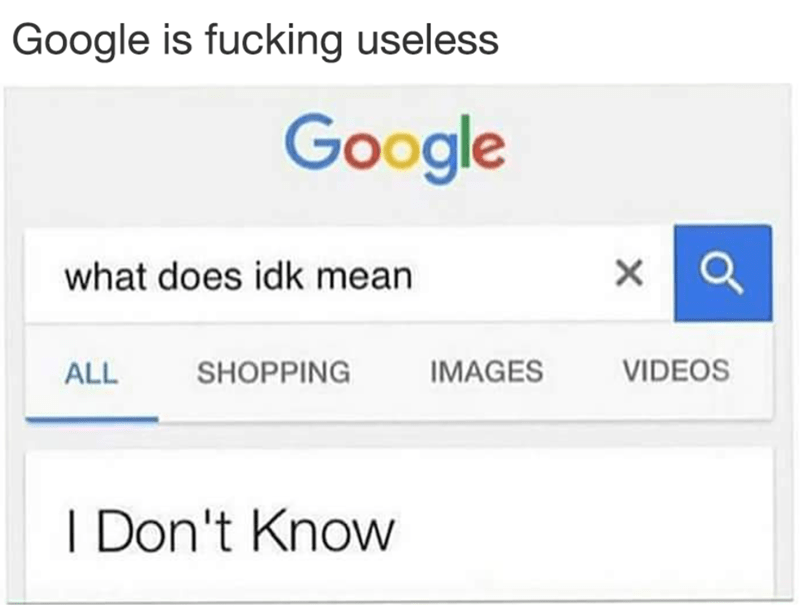 Text - Google is fucking useless Google what does idk mean VIDEOS IMAGES SHOPPING ALL I Don't Know