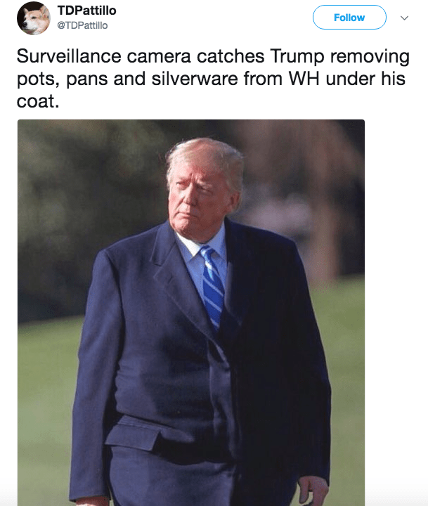 Suit - TDPattillo Follow @TDPattillo Surveillance camera catches Trump removing pots, pans and silverware from WH under his coat