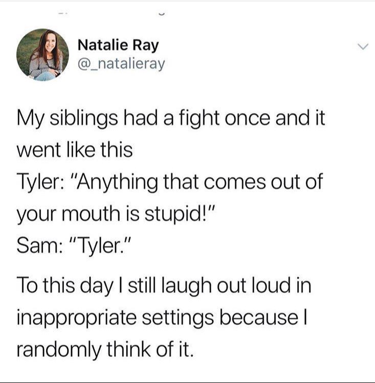 """Text - Natalie Ray @_natalieray My siblings had a fight once and it went like this Tyler: """"Anything that comes out of your mouth is stupid!"""" Sam: """"Tyler."""" To this day I still laugh out loud in inappropriate settings becauseI randomly think of it"""