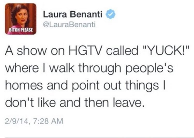 """Text - Laura Benanti @LauraBenanti BITCH PLEASE A show on HGTV called """"YUCK!"""" where I walk through people's homes and point out things I don't like and then leave. 2/9/14, 7:28 AM"""