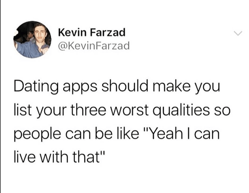 """Text - Kevin Farzad @KevinFarzad Dating apps should make you list your three worst qualities so people can be like """"Yeah I can live with that"""""""