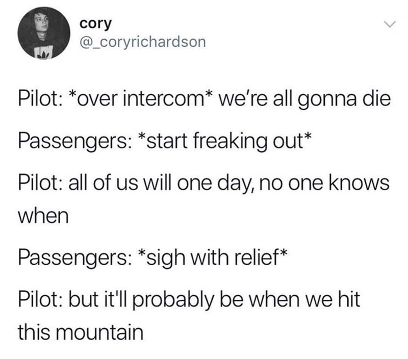 Text - cory @_Coryrichardson Pilot: *over intercom* we're all gonna die Passengers: *start freaking out* Pilot: all of us will one day, no one knowS when Passengers: *sigh with relief* Pilot: but it'll probably be when we hit this mountain