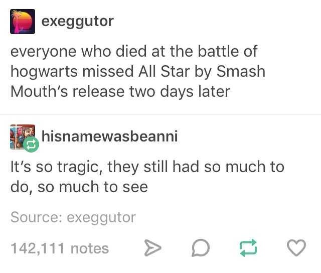 Text - exeggutor everyone who died at the battle of hogwarts missed All Star by Smash Mouth's release two days later hisnamewasbeanni It's so tragic, they still had so much to do, so much to see Source: exeggutor 142,111 notes