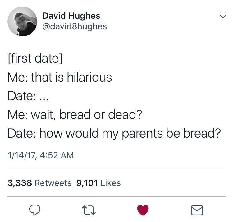 Text - David Hughes @david8hughes [first date] Me: that is hilarious Date:. Me: wait, bread or dead? Date: how would my parents be bread? 1/14/17, 4:52 AM 3,338 Retweets 9,101 Likes