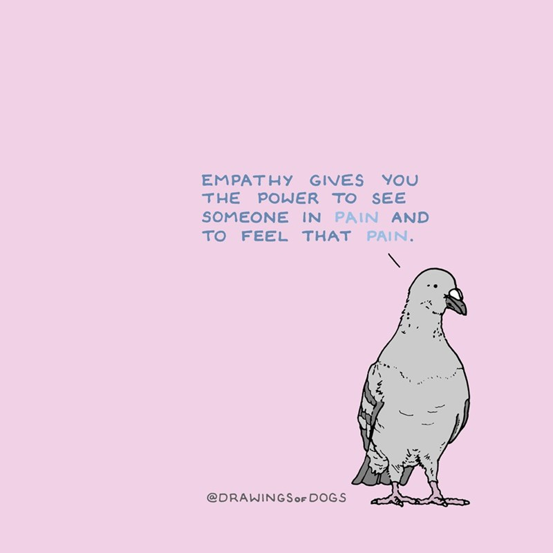 Bird - EMPATHY GIVES YOu THE POWER TO SEE SOMEONEIN PAIN AND TO PAIN. FEEL THAT @DRAWINGSOF DOGS