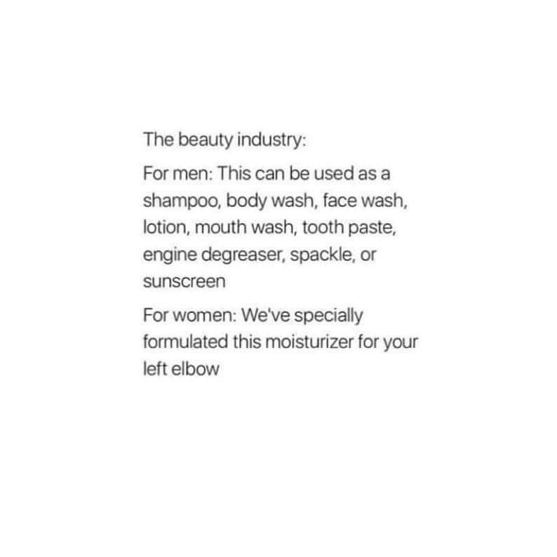 Text - The beauty industry: For men: This can be used as a shampoo, body wash, face wash, lotion, mouth wash, tooth paste, engine degreaser, spackle, or sunscreen For women: We've specially formulated this moisturizer for your left elbow