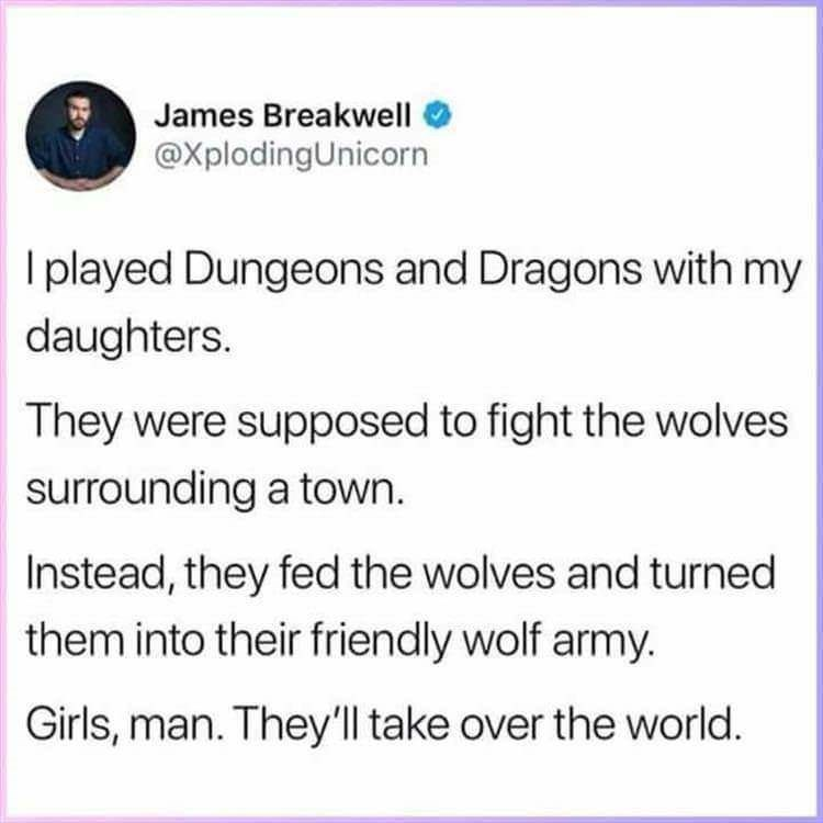 Text - James Breakwell @XplodingUnicorn I played Dungeons and Dragons with my daughters. They were supposed to fight the wolves surrounding a town. Instead, they fed the wolves and turned them into their friendly wolf army. Girls, man. They'll take over the world.