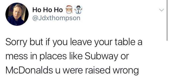 Text - Ho Ho Ho @Jdxthompson Sorry but if you leave your table a mess in places like Subway or McDonalds u were raised wrong