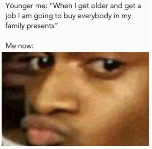 """Face - Younger me: """"When I get older and get a job I am going to buy everybody in my family presents"""" Me now:"""