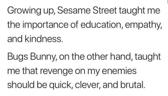 Text - Growing up, Sesame Street taught me the importance of education, empathy, and kindness. Bugs Bunny, on the other hand, taught me that revenge on my enemies should be quick, clever, and brutal.