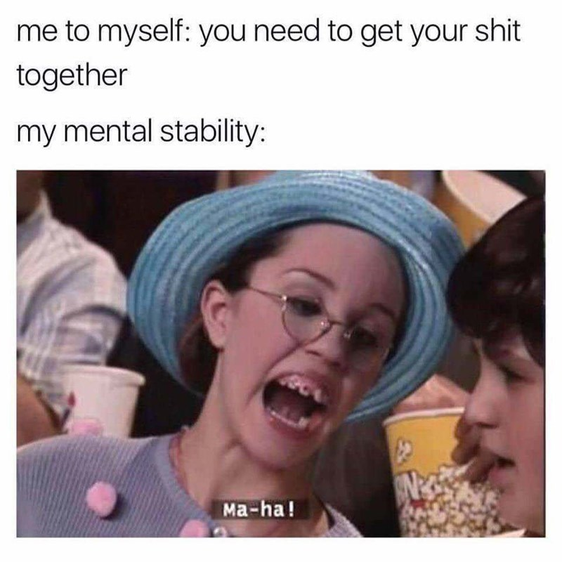 Face - me to myself: you need to get your shit together my mental stability: Ma-ha!