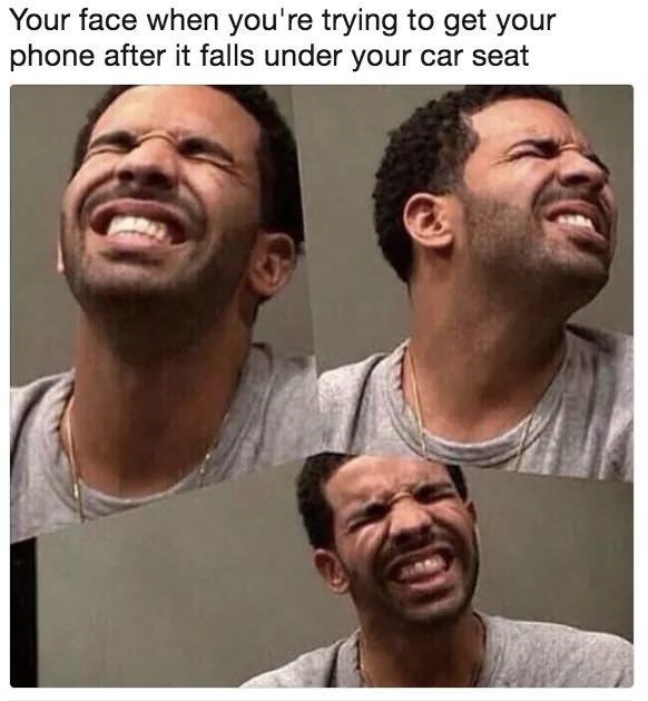 Face - Your face when you're trying to get your phone after it falls under your car seat