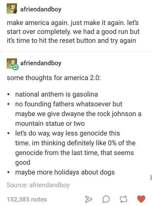 Text - afriendandboy make america again. just make it again. let's start over completely. we had a good run but it's time to hit the reset button and try again afriendandboy some thoughts for america 2.0: national anthem is gasolina no founding fathers whatsoever but maybe we give dwayne the rock johnson a mountain statue or two let's do way, way less genocide this time. im thinking definitely like 0% of the genocide from the last time, that seems good maybe more holidays about dogs Source: afri