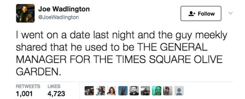 Text - Joe Wadlington Follow @JoeWadlington I went on a date last night and the guy meekly shared that he used to be THE GENERAL MANAGER FOR THE TIMES SQUARE OLIVE GARDEN LIKES RETWEETS 1,001 4,723
