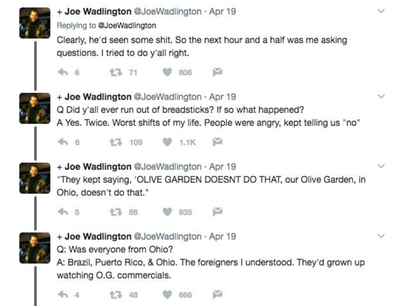"""Text - +Joe Wadlington @JoeWadlington Apr 19 Replying to @JoeWadlington Clearly, he'd seen some shit. So the next hour and a half was me asking questions. I tried to do y'all right. 6 71 806 +Joe Wadlington @JoeWadlington Apr 19 Q Did y'all ever run out of breadsticks? If so what happened? A Yes. Twice. Worst shifts of my life. People were angry, kept telling us """"no"""" 6 109 1.1K Joe Wadlington @JoeWadlington Apr 19 """"They kept saying, 'OLIVE GARDEN DOESNT DO THAT, our Olive Garden, in Ohio, doesn'"""