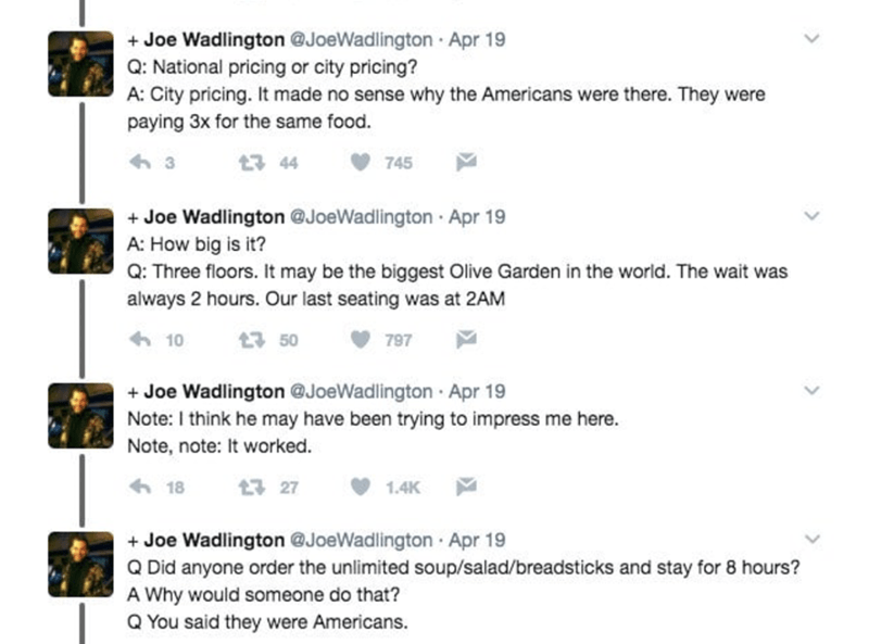 Text - Joe Wadlington @JoeWadlington Apr 19 Q: National pricing or city pricing? A: City pricing. It made no sense why the Americans were there. They were paying 3x for the same food. 3 44 745 +Joe Wadlington @JoeWadlington Apr 19 A: How big is it? Q: Three floors. It may be the biggest Olive Garden in the world. The wait was always 2 hours. Our last seating was at 2AM 10 13 50 797 Joe Wadlington @JoeWadlington Apr 19 Note: I think he may have been trying to impress me here. Note, note: It worke