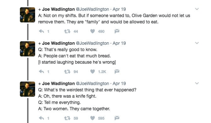 """Text - +Joe Wadlington @JoeWadlington Apr 19 A: Not on my shifts. But if someone wanted to, Olive Garden would not let us remove them. They are """"family"""" and would be allowed to eat. 13 44 490 Joe Wadlington @JoeWadlington Apr 19 Q: That's really good to know. A: People can't eat that much bread. l started laughing because he's wrong] + 1 94 1.2K 1 +Joe Wadlington @JoeWadlington Apr 19 Q: What's the weirdest thing that ever happened? A: Oh, there was a knife fight Q: Tell me everything. A: Two wo"""
