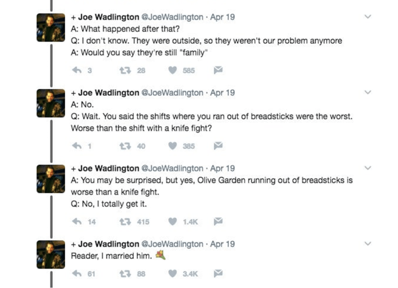 """Text - Joe Wadlington @JoeWadlington Apr 19 A: What happened after that? Q: I don't know. They were outside, so they weren't our problem anymore A: Would you say they're still """"family 3 t 28 585 Joe Wadlington @JoeWadlington Apr 19 A: No. Q: Wait. You said the shifts where you ran out of breadsticks were the worst Worse than the shift with a knife fight? 1 t3 40 385 Joe Wadlington @JoeWadlington Apr 19 A: You may be surprised, but yes, Olive Garden running out of breadsticks is worse than a knif"""