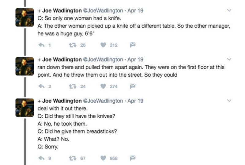 """Text - +Joe Wadlington @JoeWadlington Apr 19 Q: So only one woman had a knife. A: The other woman picked up a knife off a different table. So the other manager, he was a huge guy, 6'6"""" t구 26 312 Joe Wadlington @JoeWadlington Apr 19 ran down there and pulled them apart again. They were on the first floor at this point. And he threw them out into the street. So they could 2 t 24 274 +Joe Wadlington @JoeWadlington Apr 19 deal with it out there. Q: Did they still have the knives? A: No, he took them"""