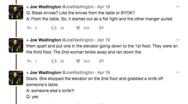 Text - +Joe Wadlington @JoeWadlington Apr 19 Q: Steak knives? Like the knives from the table or BYOK? A: From the table. So, it started out as a fist fight and the other manger pulled 2 t7 34 425 Joe Wadlington @JoeWadlington Apr 19 them apart and put one in the elevator going down to the 1st floor. They were on the third floor. The 2nd woman broke away and ran down the . 1 13 28 303 +Joe Wadlington @JoeWadlington Apr 19 Stairs. She stopped the elevator on the 2nd floor and grabbed a knife off s