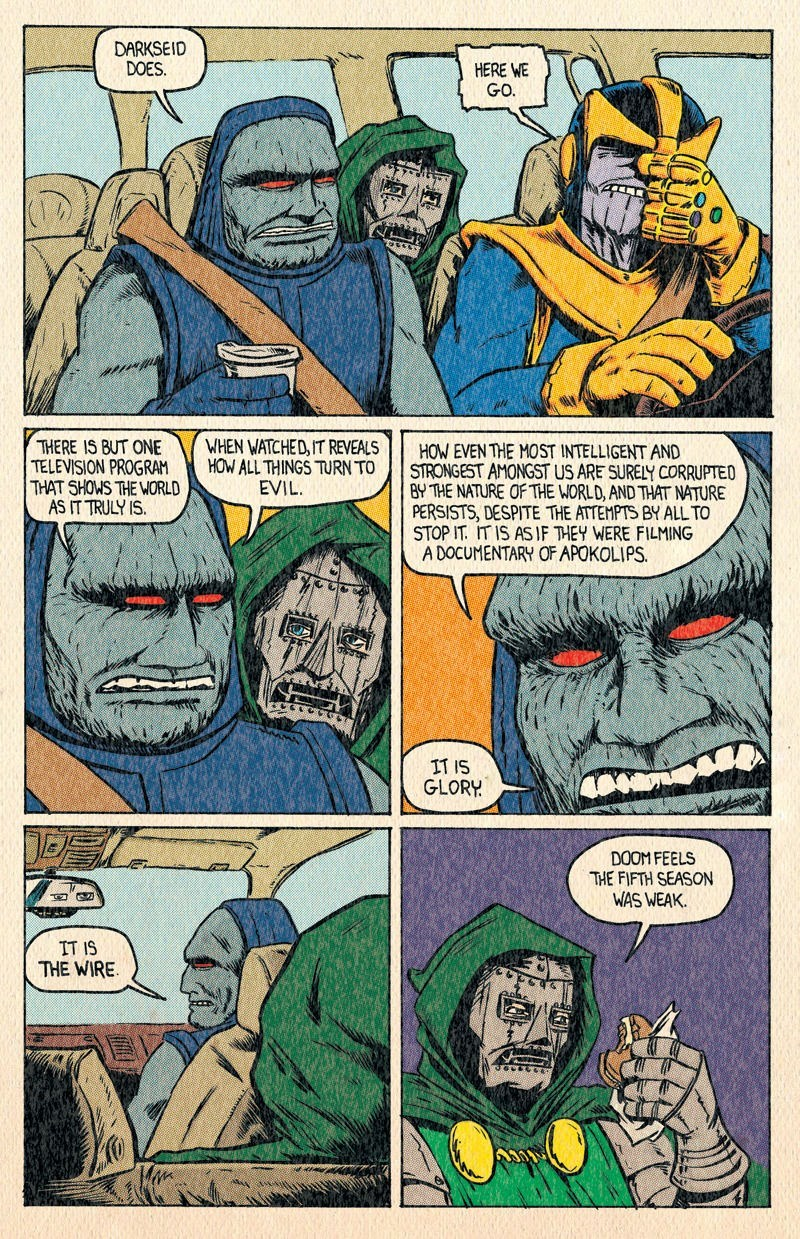 Comics - DARKSEID DOES HERE WE GO WHEN WATCHED, IT REVEALS HOW ALL THINGS TURN TO EVIL THERE IS BUT ONE TELEVISION PROGRAM THAT SHOWS THE WORLD AS IT TRULY IS. HOW EVEN THE MOST INTELLIGENT AND STRONGEST AMONGST US ARE SURELY CORRUPTED BY THE NATURE OF THE WORLD, AND THAT NATURE PERSISTS, DESPITE THE ATTEMPTS BY ALL TO STOP IT IT IS ASIF THEY WERE FILMING ADOCUMENTARY OF APOKOLIPS IT IS GLORY DOOM FEELS THE FIFTH SEASON WAS WEAK IT IS THE WIRE