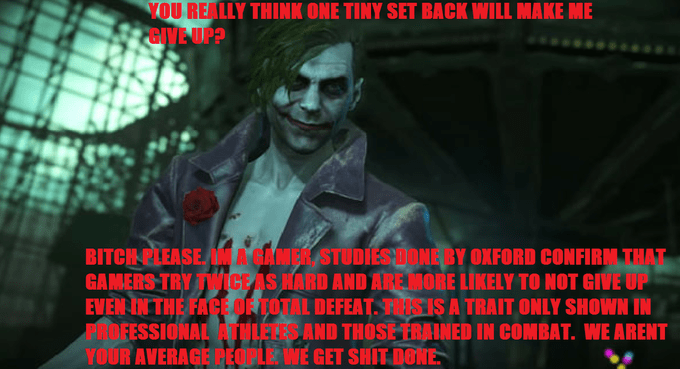 Text - YOU REALLY THINK ONE TINY SET BACK WILL MAKE ME PGIVE UP? BITCH PLEASE MMA GANER STUDIESDONE BY OXFORD CONFIRM THAT GAMERS TRY TVWICE AS HARD AND AREMORE LIKELY TO NOT GIVE UP EVEN IN THE FACE OR TOTAL DEFEAT. THISIS A TRAIT ONLY SHOWN IN AINOFESSIONAL ATULELES AND THOSE TRAINED IN COMBAT. WE ARENT YOUR AVERAGE PEOPLE WE GET SHIT DONE